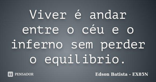Viver é andar entre o céu e o inferno sem perder o equilibrio.... Frase de Edson Batista - EX85N.