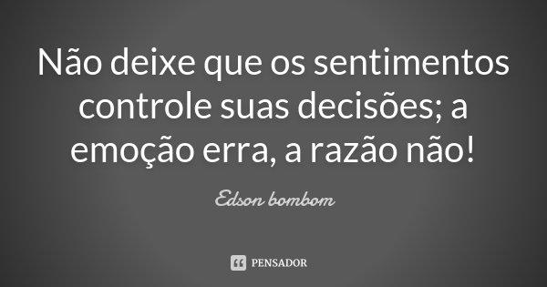 Não deixe que os sentimentos controle suas decisões, a emoção erra, A razão não !... Frase de Edson bombom.