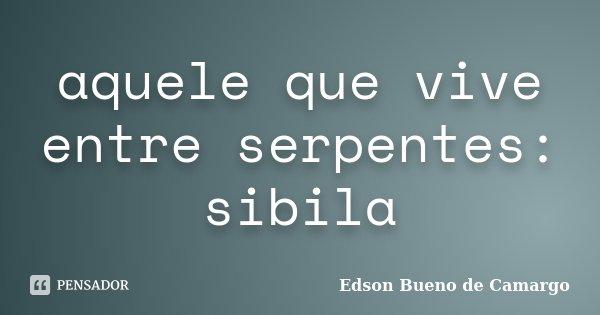 aquele que vive entre serpentes: sibila... Frase de Edson Bueno de Camargo.