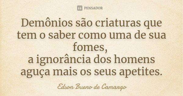 Demônios são criaturas que tem o saber como uma de sua fomes, a ignorância dos homens aguça mais os seus apetites.... Frase de Edson Bueno de Camargo.