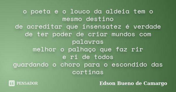 o poeta e o louco da aldeia tem o mesmo destino de acreditar que insensatez é verdade de ter poder de criar mundos com palavras melhor o palhaço que faz rir e r... Frase de Edson Bueno de Camargo.