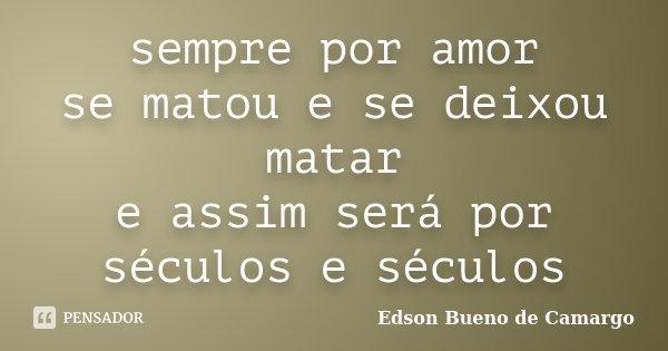 sempre por amor se matou e se deixou matar e assim será por séculos e séculos... Frase de Edson Bueno de Camargo.