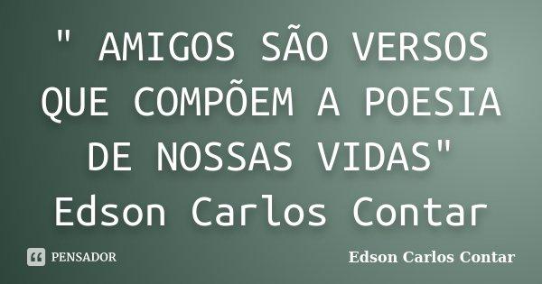 """"""" AMIGOS SÃO VERSOS QUE COMPÕEM A POESIA DE NOSSAS VIDAS"""" Edson Carlos Contar... Frase de Edson Carlos Contar."""