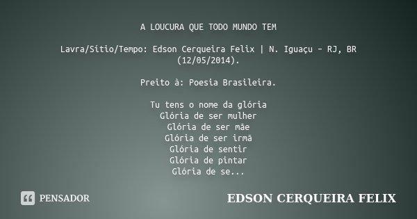 A LOUCURA QUE TODO MUNDO TEM Lavra/Sítio/Tempo: Edson Cerqueira Felix | N. Iguaçu – RJ, BR (12/05/2014). Preito à: Poesia Brasileira. Tu tens o nome da glória G... Frase de Edson Cerqueira Felix.
