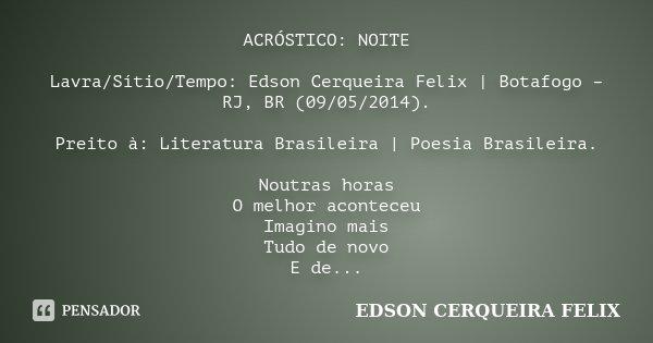 ACRÓSTICO: NOITE Lavra/Sítio/Tempo: Edson Cerqueira Felix | Botafogo – RJ, BR (09/05/2014). Preito à: Literatura Brasileira | Poesia Brasileira. Noutras horas O... Frase de Edson Cerqueira Felix.