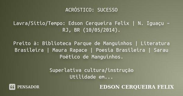 ACRÓSTICO: SUCESSO Lavra/Sítio/Tempo: Edson Cerqueira Felix | N. Iguaçu – RJ, BR (10/05/2014). Preito à: Biblioteca Parque de Manguinhos | Literatura Brasileira... Frase de Edson Cerqueira Felix.