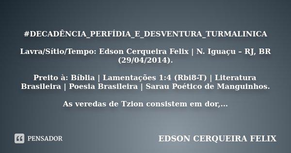 #DECADÊNCIA_PERFÍDIA_E_DESVENTURA_TURMALINICA Lavra/Sítio/Tempo: Edson Cerqueira Felix | N. Iguaçu – RJ, BR (29/04/2014). Preito à: Bíblia | Lamentações 1:4 (Rb... Frase de Edson Cerqueira Felix.