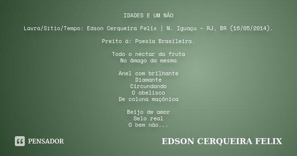 IDADES E UM NÃO Lavra/Sítio/Tempo: Edson Cerqueira Felix   N. Iguaçu – RJ, BR (16/05/2014). Preito à: Poesia Brasileira. Todo o néctar da fruta No âmago da mesm... Frase de Edson Cerqueira Felix.