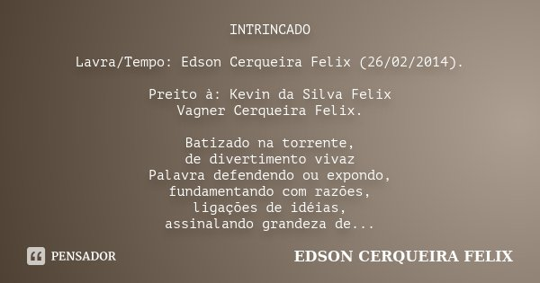 INTRINCADO Lavra/Tempo: Edson Cerqueira Felix (26/02/2014). Preito à: Kevin da Silva Felix / Vagner Cerqueira Felix. Batizado na torrente, de divertimento vivaz... Frase de Edson Cerqueira Felix.