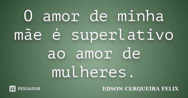 O amor de minha mãe é superlativo ao amor de mulheres.... Frase de Edson Cerqueira Felix.