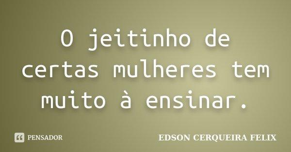 O jeitinho de certas mulheres tem muito à ensinar.... Frase de Edson Cerqueira Felix.