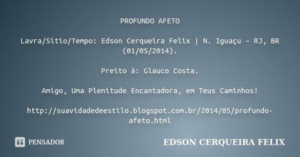 PROFUNDO AFETO Lavra/Sítio/Tempo: Edson Cerqueira Felix | N. Iguaçu – RJ, BR (01/05/2014). Preito à: Glauco Costa. Amigo, Uma Plenitude Encantadora, em Teus Cam... Frase de Edson Cerqueira Felix.