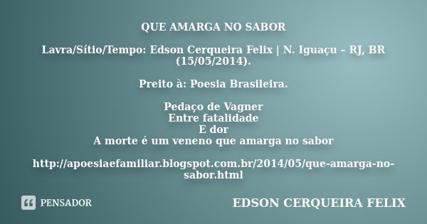 QUE AMARGA NO SABOR Lavra/Sítio/Tempo: Edson Cerqueira Felix | N. Iguaçu – RJ, BR (15/05/2014). Preito à: Poesia Brasileira. Pedaço de Vagner Entre fatalidade E... Frase de Edson Cerqueira Felix.