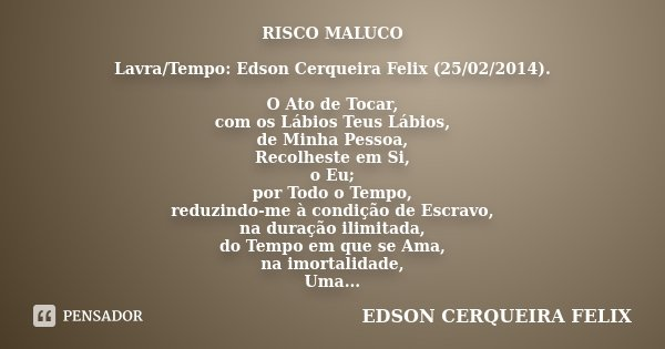 RISCO MALUCO Lavra/Tempo: Edson Cerqueira Felix (25/02/2014). O Ato de Tocar, com os Lábios Teus Lábios, de Minha Pessoa, Recolheste em Si, o Eu; por Todo o Tem... Frase de Edson Cerqueira Felix.