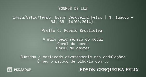 SONHOS DE LUZ Lavra/Sítio/Tempo: Edson Cerqueira Felix | N. Iguaçu – RJ, BR (14/05/2014). Preito à: Poesia Brasileira. A mais bela sereia do coral Coral de core... Frase de Edson Cerqueira Felix.