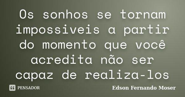 Os sonhos se tornam impossiveis a partir do momento que você acredita não ser capaz de realiza-los... Frase de Edson Fernando Moser.