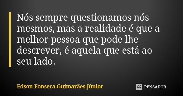 Nós sempre questionamos nós mesmos, mas a realidade é que a melhor pessoa que pode lhe descrever, é aquela que está ao seu lado.... Frase de Edson Fonseca Guimarães Júnior.
