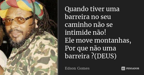 Quando tiver uma barreira no seu caminho não se intimide não! Ele move montanhas, Por que não uma barreira ?(DEUS)... Frase de Edson Gomes.