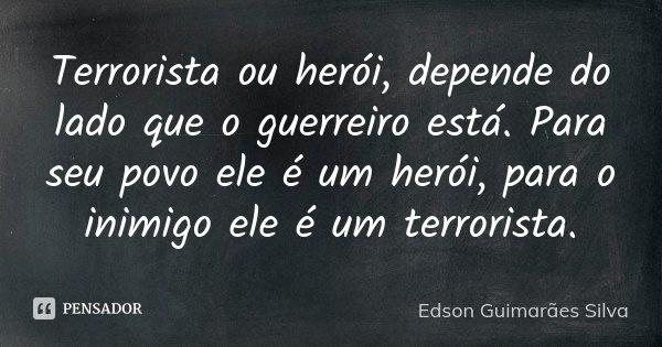 Terrorista ou Herói, depende do lado que o guerreiro está. Para seu povo ele é um herói, para o inimigo ele um terrorista.... Frase de Edson Guimarães Silva.