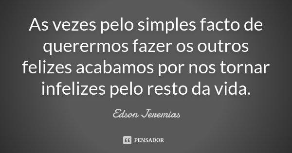 As vezes pelo simples facto de querermos fazer os outros felizes acabamos por nos tornar infelizes pelo resto da vida.... Frase de Edson Jeremias.