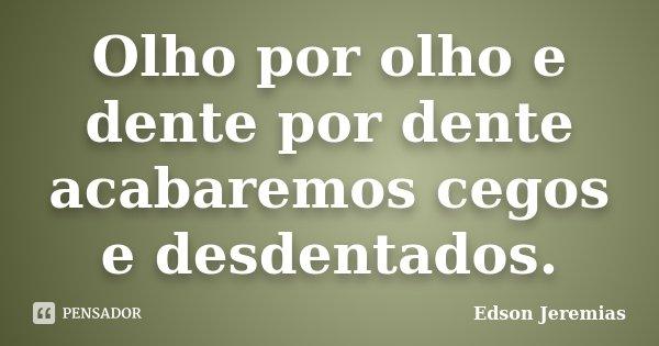 Olho por olho e dente por dente acabaremos cegos e desdentados.... Frase de Edson Jeremias.