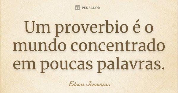 Um proverbio é o mundo concentrado em poucas palavras.... Frase de Edson Jeremias.