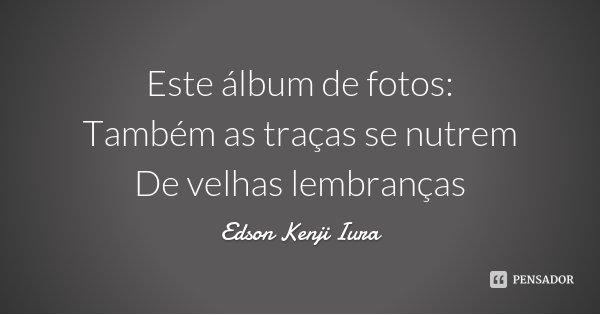 Este álbum de fotos: Também as traças se nutrem De velhas lembranças... Frase de Edson Kenji Iura.