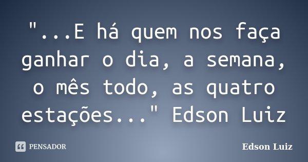 """""""...E há quem nos faça ganhar o dia, a semana, o mês todo, as quatro estações..."""" Edson Luiz... Frase de Edson Luiz."""