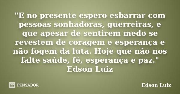 """""""E no presente espero esbarrar com pessoas sonhadoras, guerreiras, e que apesar de sentirem medo se revestem de coragem e esperança e não fogem da luta. Ho... Frase de Edson Luiz."""