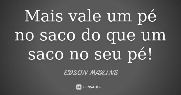 Mais vale um pé no saco do que um saco no seu pé !... Frase de Edson Marins.