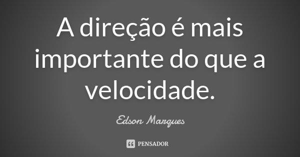 A direção é mais importante do que a velocidade.... Frase de Edson Marques.