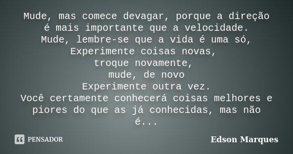 Mude, mas comece devagar, porque a direção é mais importante que a velocidade. Mude, lembre-se que a vida é uma só, Experimente coisas novas, troque novamente, ... Frase de Edson Marques.