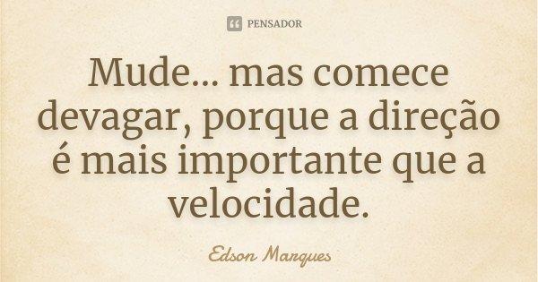 Mude... mas comece devagar, porque a direção é mais importante que a velocidade.... Frase de Edson Marques.