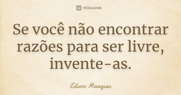 Se você não encontrar razões para ser livre, invente-as.... Frase de Edson Marques.