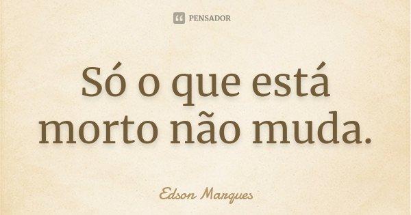 Só o que está morto não muda.... Frase de (Edson Marques).