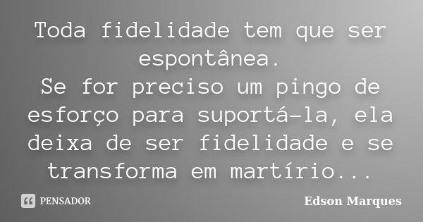 Toda fidelidade tem que ser espontânea. Se for preciso um pingo de esforço para suportá-la, ela deixa de ser fidelidade e se transforma em martírio...... Frase de Edson Marques.