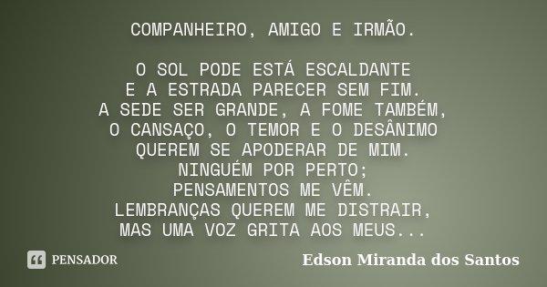 COMPANHEIRO, AMIGO E IRMÃO. O SOL PODE ESTÁ ESCALDANTE E A ESTRADA PARECER SEM FIM. A SEDE SER GRANDE, A FOME TAMBÉM, O CANSAÇO, O TEMOR E O DESÂNIMO QUEREM SE ... Frase de Edson Miranda dos Santos.