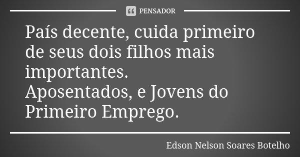País decente, cuida primeiro de seus dois filhos mais importantes. Aposentados, e Jovens do Primeiro Emprego.... Frase de Edson Nelson Soares Botelho.