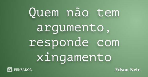 Quem não tem argumento, responde com xingamento... Frase de Edson Neto.