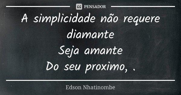 A simplicidade não requere diamante Seja amante Do seu proximo, .... Frase de Edson Nhatinombe.