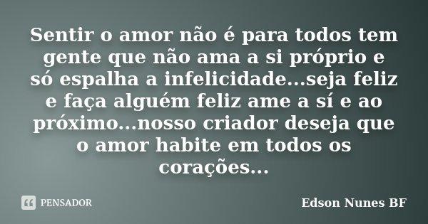 Sentir o amor não é para todos tem gente que não ama a si próprio e só espalha a infelicidade...seja feliz e faça alguém feliz ame a sí e ao próximo...nosso cri... Frase de Edson Nunes BF.