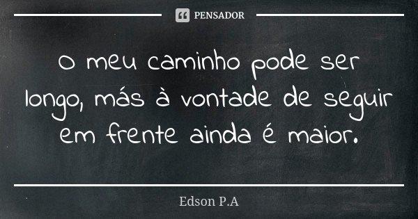 O meu caminho pode ser longo, más à vontade de seguir em frente ainda é maior.... Frase de Edson P.A.