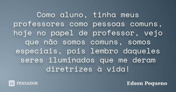 Como aluno, tinha meus professores como pessoas comuns, hoje no papel de professor, vejo que não somos comuns, somos especiais, pois lembro daqueles seres ilumi... Frase de Edson Pequeno.
