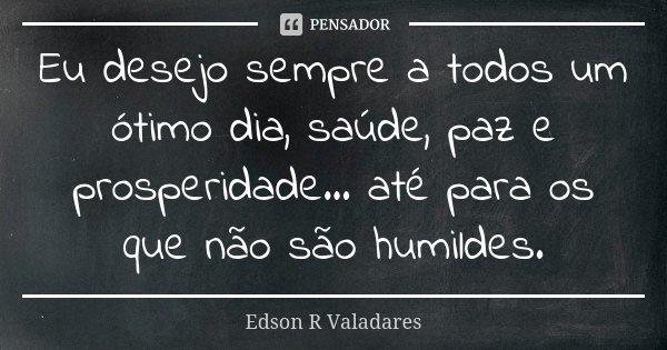 Eu, desejo sempre a todos um ótimo dia, saúde, paz e prosperidade... até para os que não são humildes.... Frase de Edson R Valadares.