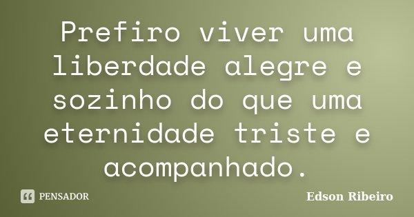 Prefiro viver uma liberdade alegre e sozinho do que uma eternidade triste e acompanhado.... Frase de Edson Ribeiro.