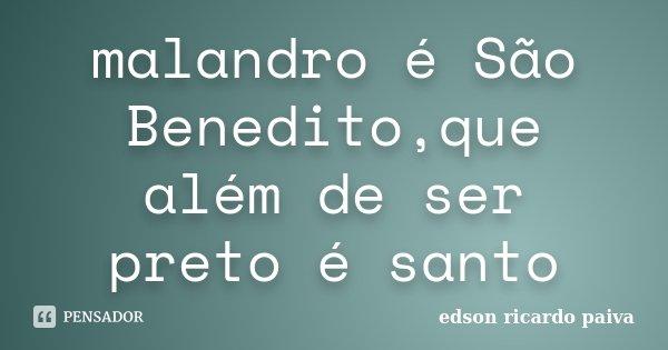 malandro é São Benedito,que além de ser preto é santo... Frase de edson ricardo paiva.