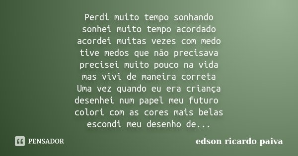 Perdi muito tempo sonhando sonhei muito tempo acordado acordei muitas vezes com medo tive medos que não precisava precisei muito pouco na vida mas vivi de manei... Frase de Edson Ricardo Paiva.