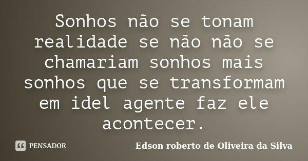 Sonhos não se tonam realidade se não não se chamariam sonhos mais sonhos que se transformam em idel agente faz ele acontecer.... Frase de Edson roberto de Oliveira da Silva.