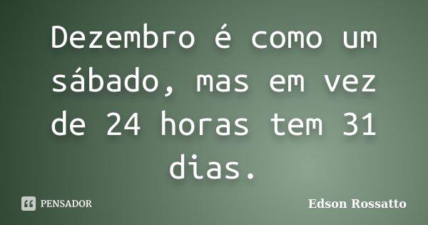 Dezembro é como um sábado, mas em vez de 24 horas tem 31 dias.... Frase de Edson Rossatto.