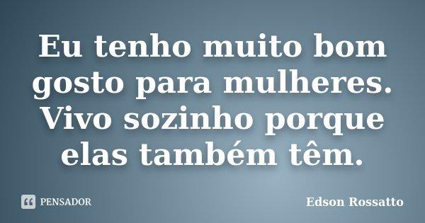 Eu tenho muito bom gosto para mulheres. Vivo sozinho porque elas também têm.... Frase de Edson Rossatto.